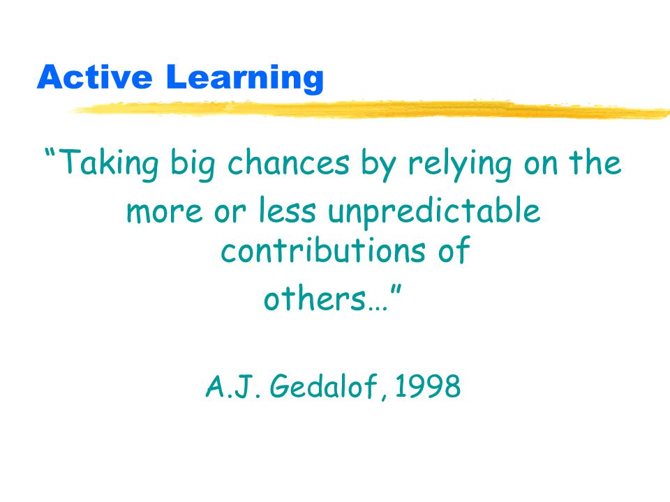 Active Learning Taking big chances by relying on the more or less unpredictable contributions of others… A.J.