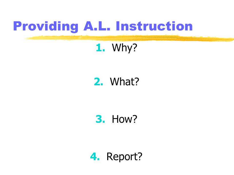Providing A.L. Instruction 1. Why 2. What 3. How 4. Report
