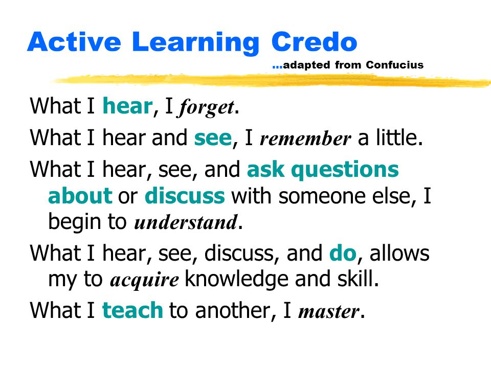 Active Learning Credo …adapted from Confucius What I hear, I forget.