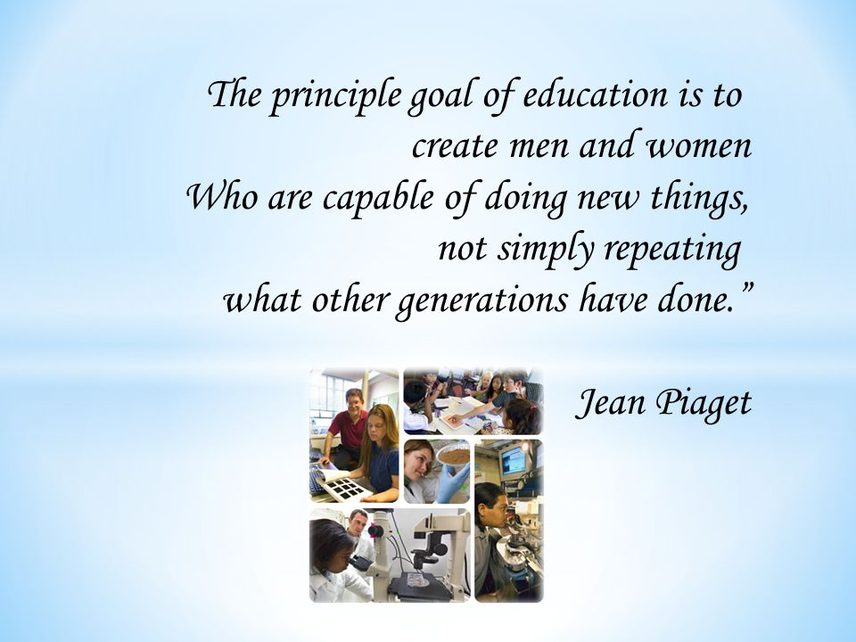 The principle goal of education is to create men and women Who are capable of doing new things, not simply repeating what other generations have done. Jean Piaget