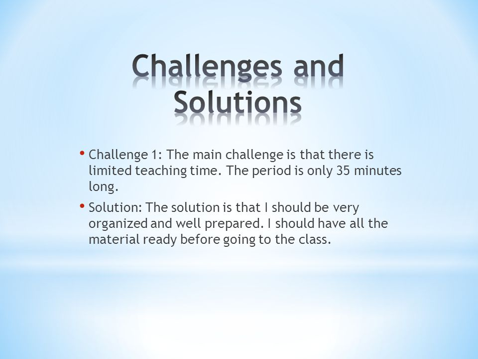 Challenge 1: The main challenge is that there is limited teaching time. The period is only 35 minutes long. Solution: The solution is that I should be