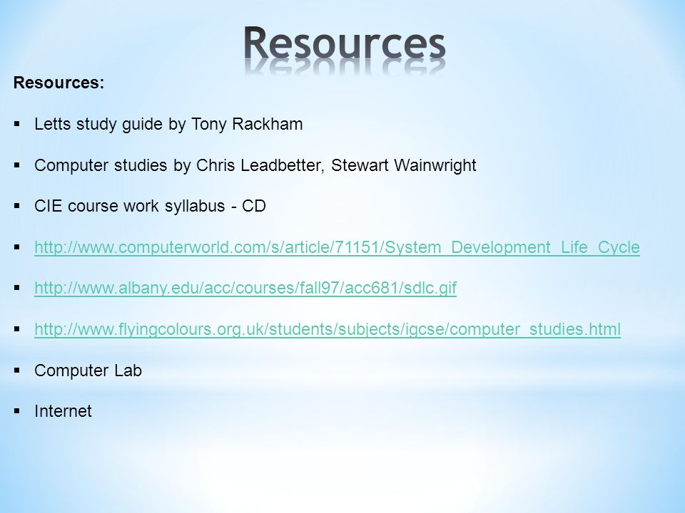 Resources:  Letts study guide by Tony Rackham  Computer studies by Chris Leadbetter, Stewart Wainwright  CIE course work syllabus - CD  http://www.computerworld.com/s/article/71151/System_Development_Life_Cycle http://www.computerworld.com/s/article/71151/System_Development_Life_Cycle  http://www.albany.edu/acc/courses/fall97/acc681/sdlc.gif http://www.albany.edu/acc/courses/fall97/acc681/sdlc.gif  http://www.flyingcolours.org.uk/students/subjects/igcse/computer_studies.html http://www.flyingcolours.org.uk/students/subjects/igcse/computer_studies.html  Computer Lab  Internet