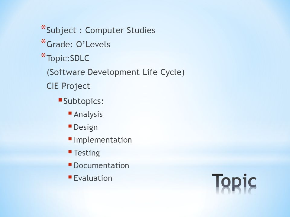 * Subject : Computer Studies * Grade: O'Levels * Topic:SDLC (Software Development Life Cycle) CIE Project  Subtopics:  Analysis  Design  Implementation  Testing  Documentation  Evaluation