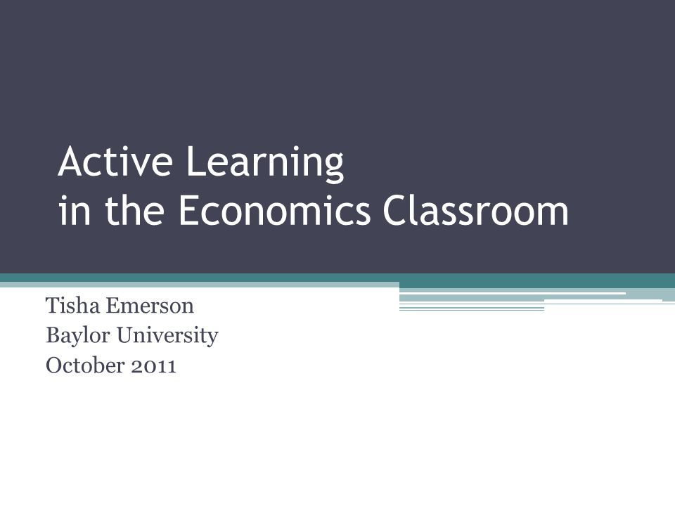 Active Learning in the Economics Classroom Tisha Emerson Baylor University October 2011