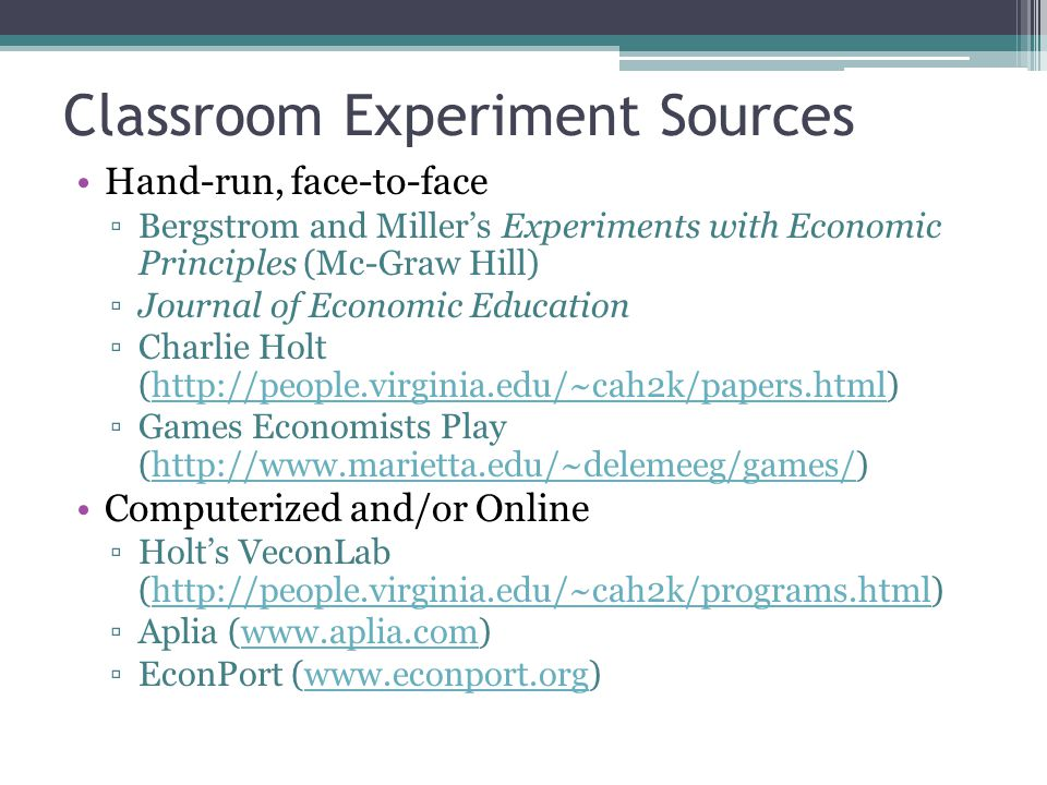 Classroom Experiment Sources Hand-run, face-to-face ▫Bergstrom and Miller's Experiments with Economic Principles (Mc-Graw Hill) ▫Journal of Economic Education ▫Charlie Holt (  ▫Games Economists Play (  Computerized and/or Online ▫Holt's VeconLab (  ▫Aplia (  ▫EconPort (