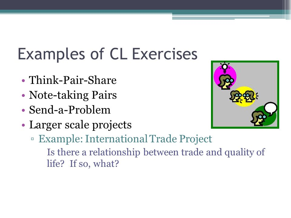 Examples of CL Exercises Think-Pair-Share Note-taking Pairs Send-a-Problem Larger scale projects ▫Example: International Trade Project Is there a relationship between trade and quality of life.