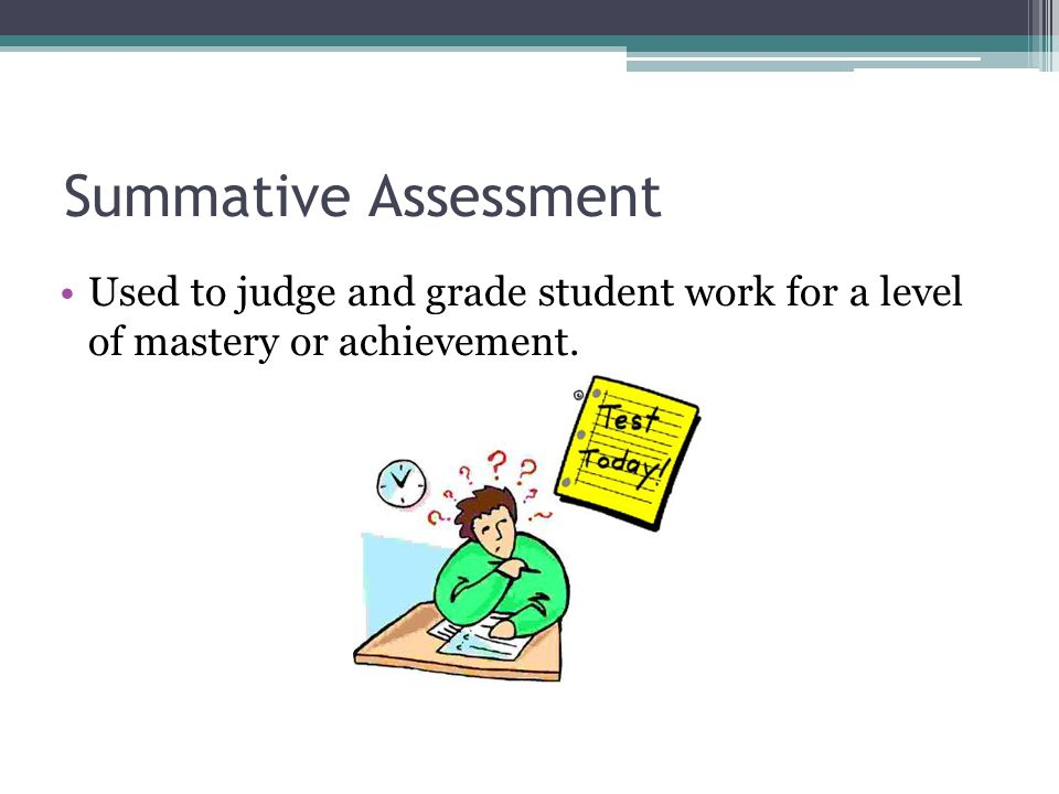 Summative Assessment Used to judge and grade student work for a level of mastery or achievement.