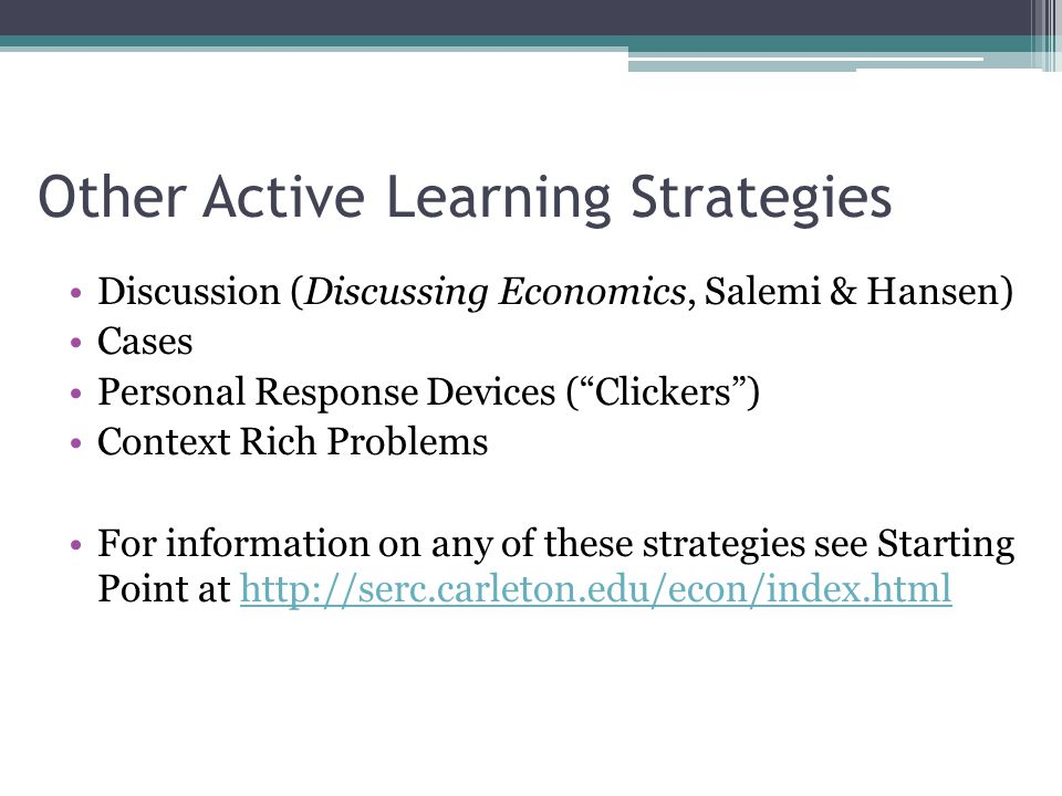 Other Active Learning Strategies Discussion (Discussing Economics, Salemi & Hansen) Cases Personal Response Devices ( Clickers ) Context Rich Problems For information on any of these strategies see Starting Point at