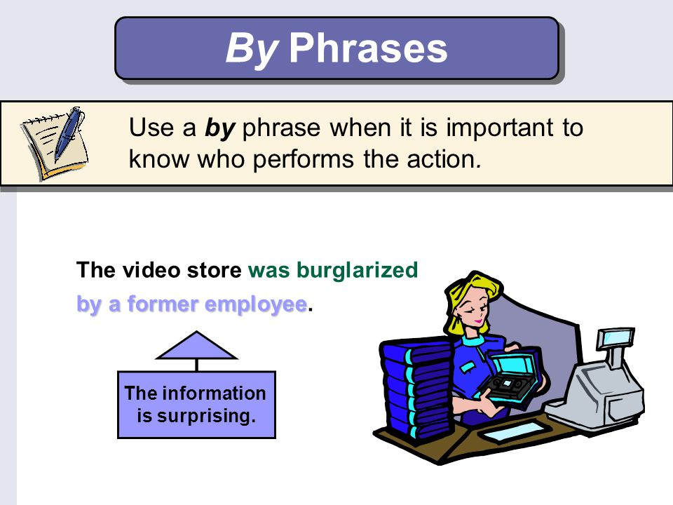 Use a by phrase when it is important to know who performs the action. By Phrases The video store was burglarized by a former employee by a former empl
