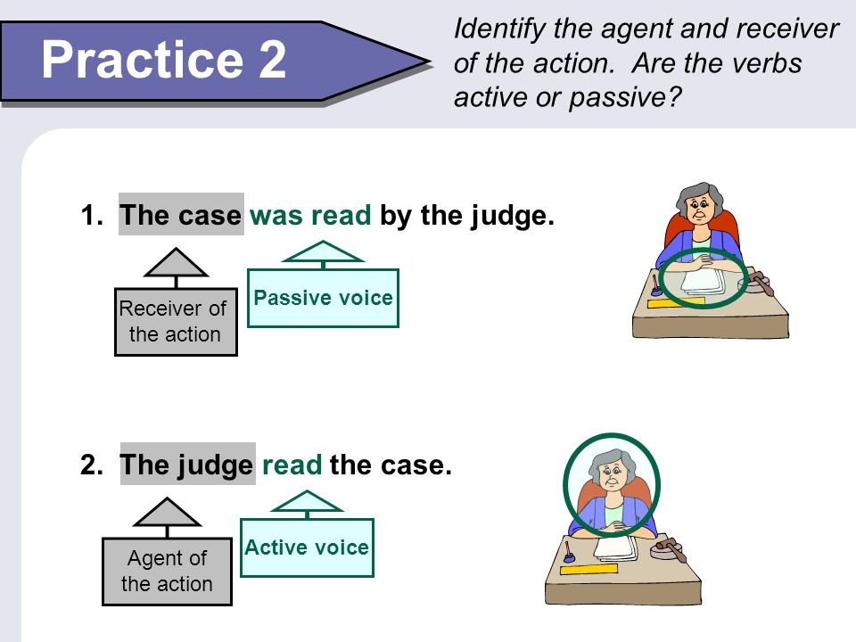 Identify the agent and receiver of the action. Are the verbs active or passive? Practice 2 1. The case was read by the judge. 2. The judge read the ca