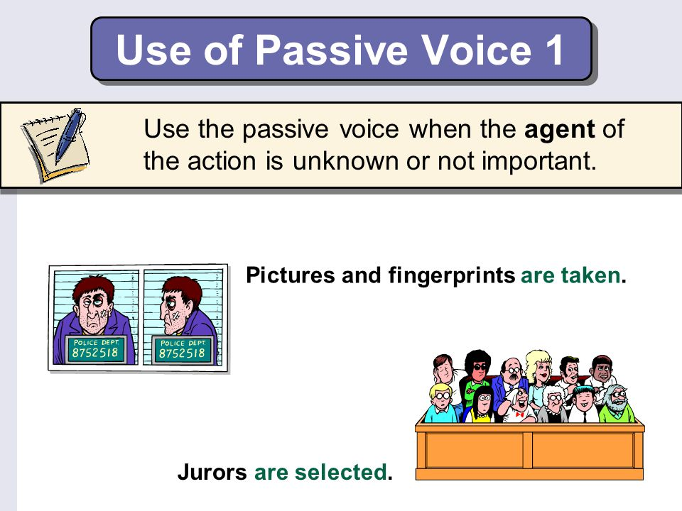 Use the passive voice when the agent of the action is unknown or not important. Use of Passive Voice 1 Pictures and fingerprints are taken. Jurors are