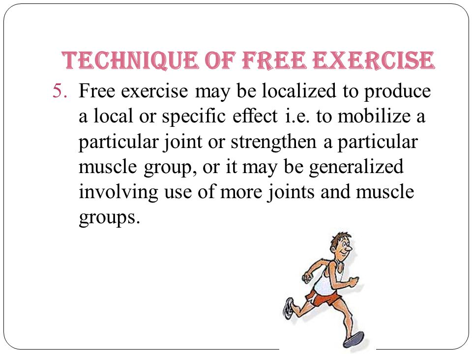 Technique of free exercise 5.Free exercise may be localized to produce a local or specific effect i.e. to mobilize a particular joint or strengthen a