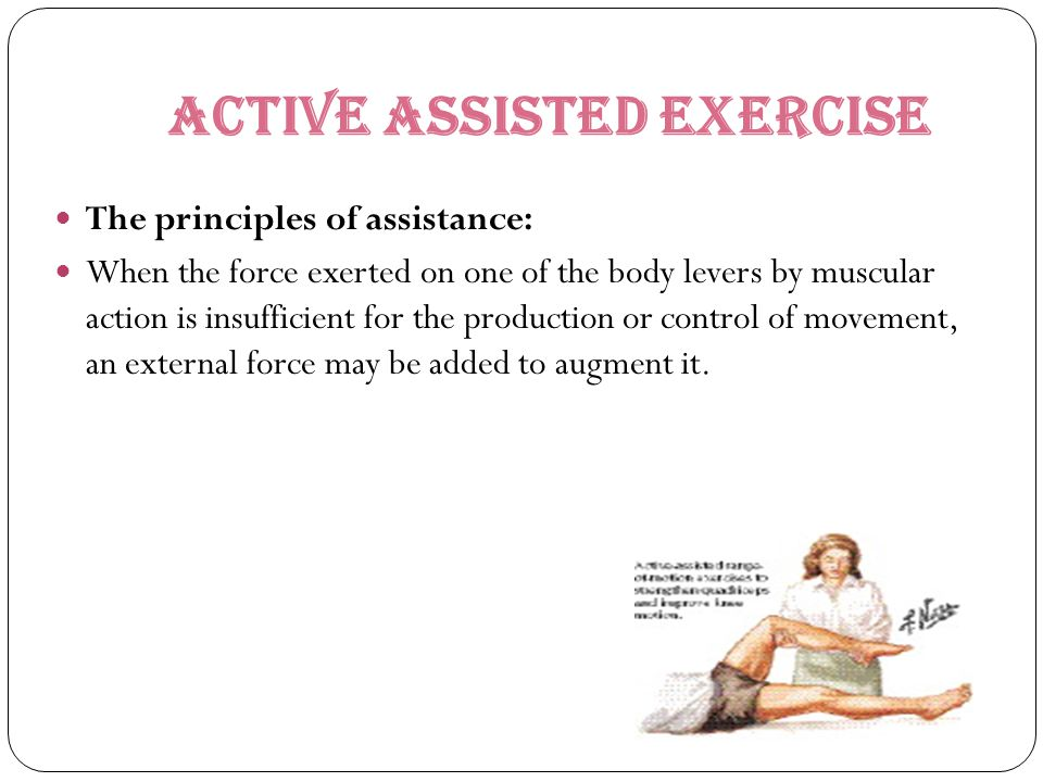 Active ASSISTED EXERCISE The principles of assistance: When the force exerted on one of the body levers by muscular action is insufficient for the pro