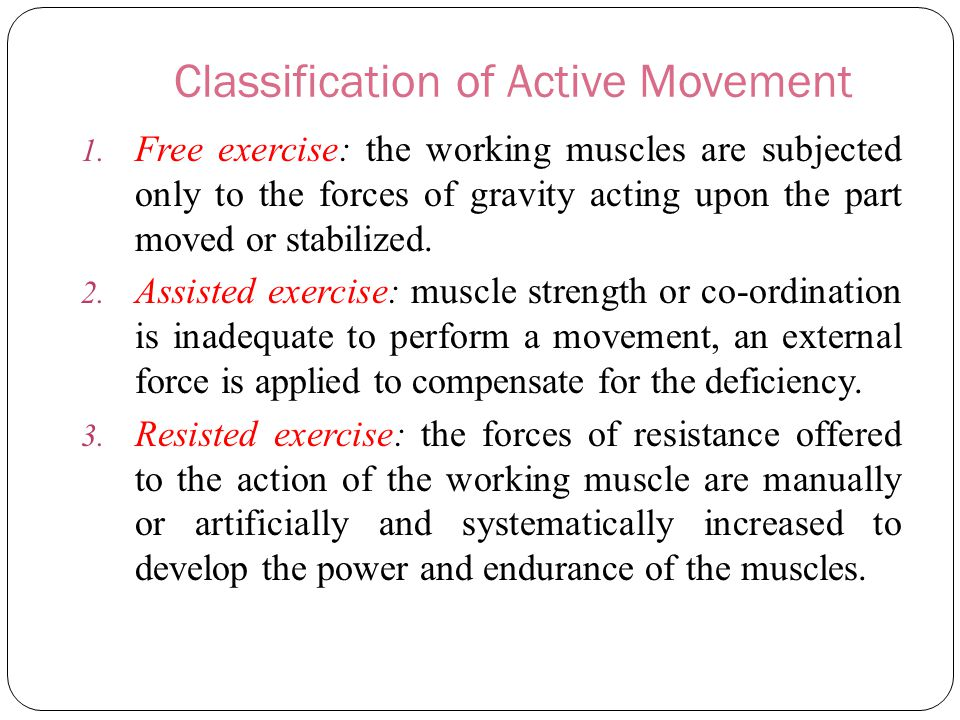 Classification of Active Movement 1. Free exercise: the working muscles are subjected only to the forces of gravity acting upon the part moved or stab