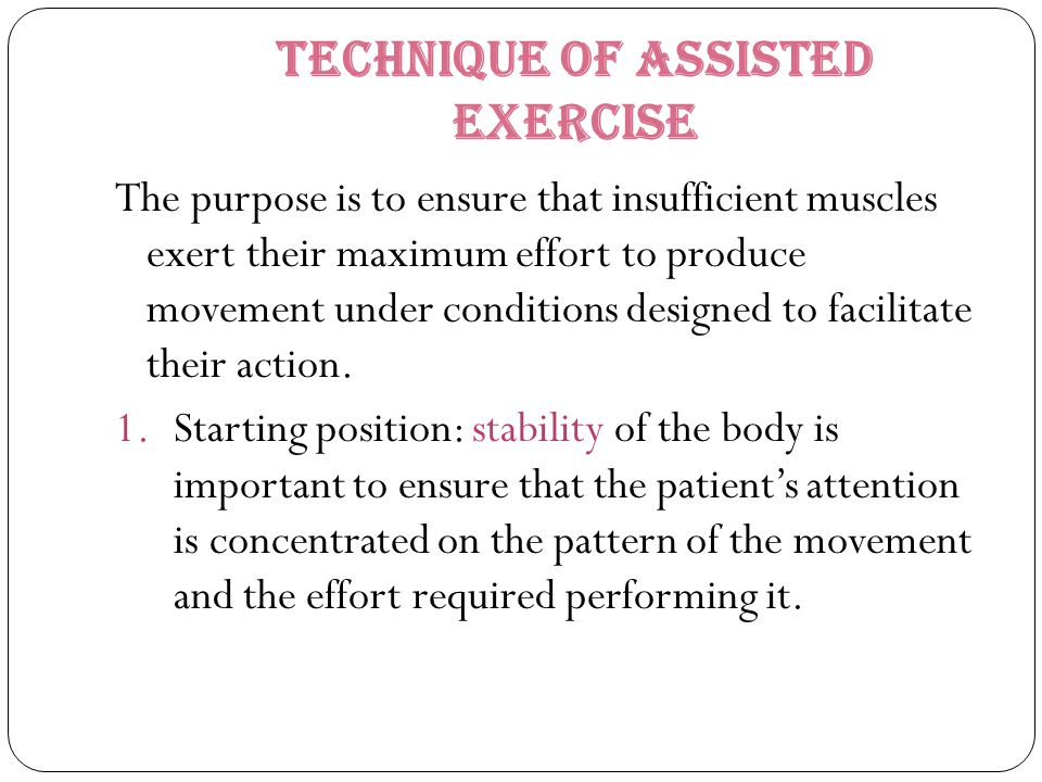 Technique of Assisted Exercise The purpose is to ensure that insufficient muscles exert their maximum effort to produce movement under conditions desi