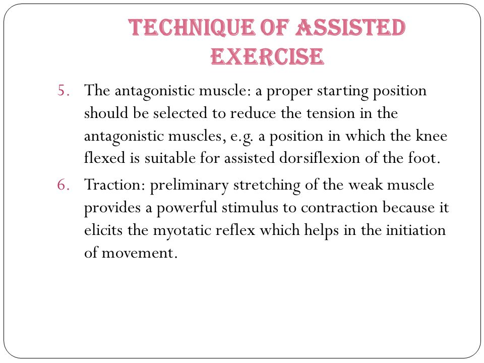 Technique of Assisted Exercise 5.The antagonistic muscle: a proper starting position should be selected to reduce the tension in the antagonistic musc