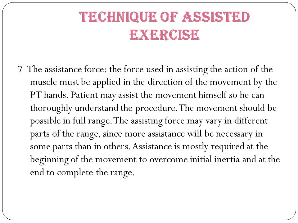 Technique of Assisted Exercise 7- The assistance force: the force used in assisting the action of the muscle must be applied in the direction of the m