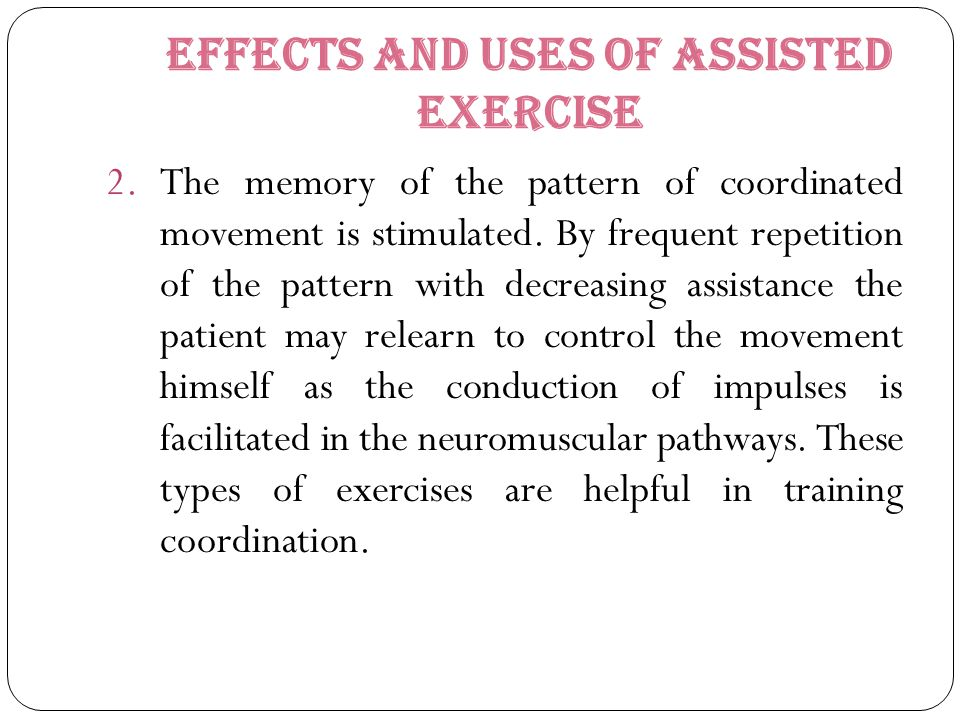 Effects and uses of assisted exercise 2.The memory of the pattern of coordinated movement is stimulated. By frequent repetition of the pattern with de