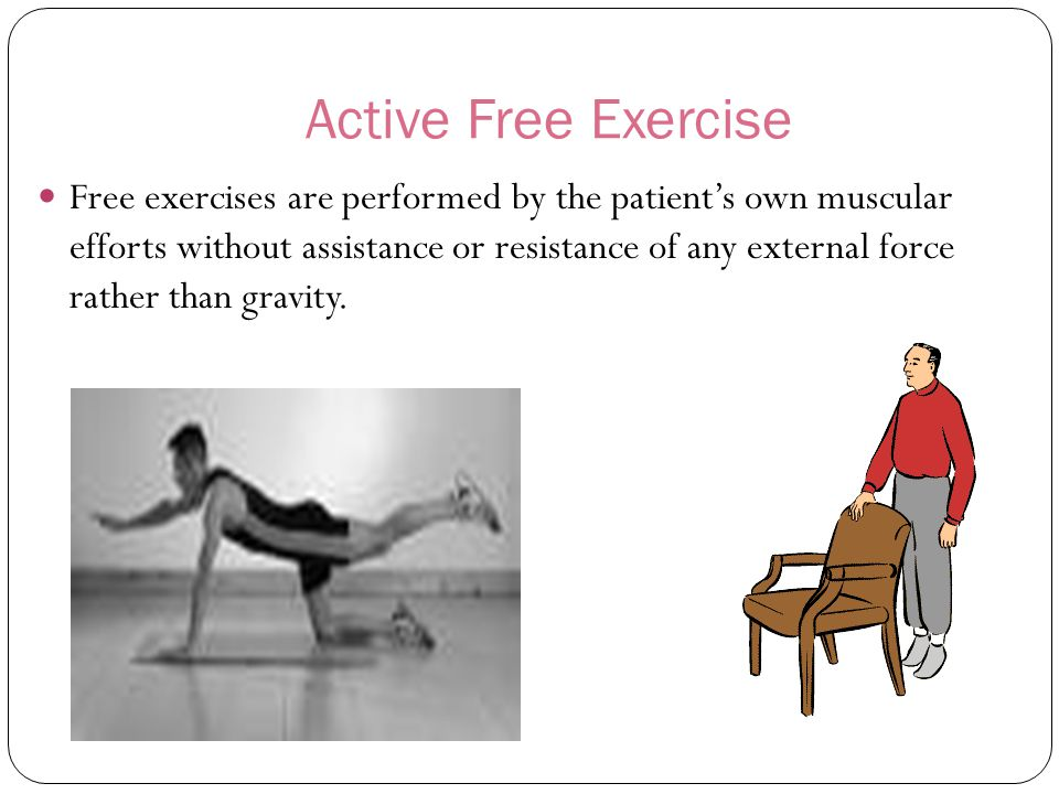 Active Free Exercise Free exercises are performed by the patient's own muscular efforts without assistance or resistance of any external force rather