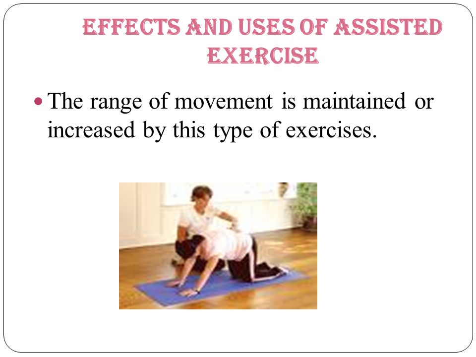 Effects and uses of assisted exercise The range of movement is maintained or increased by this type of exercises.