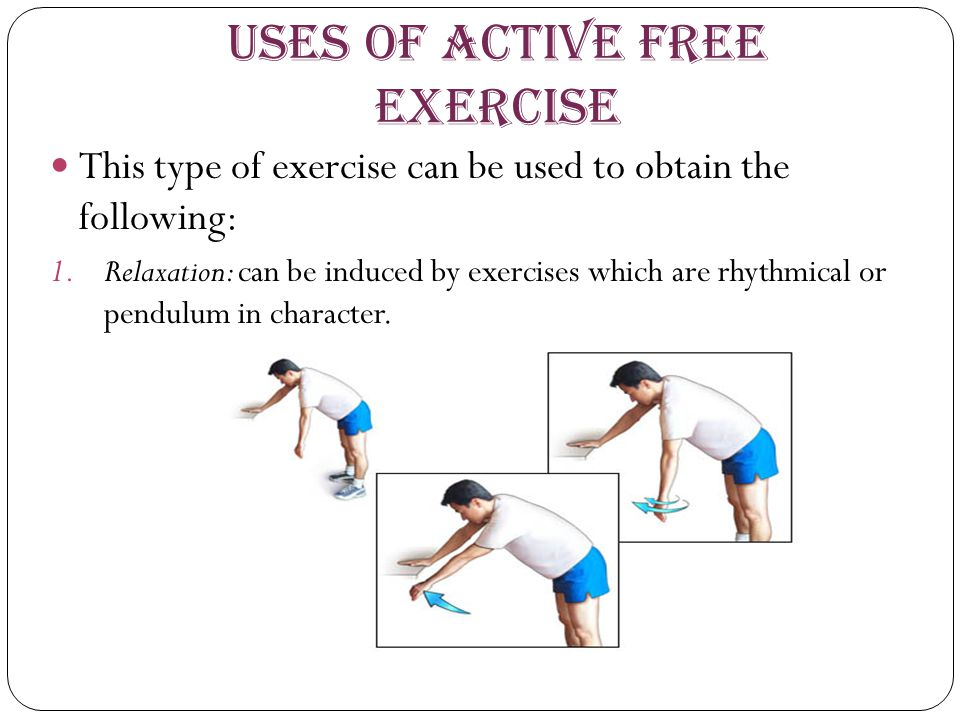 Uses of Active Free Exercise This type of exercise can be used to obtain the following: 1.Relaxation: can be induced by exercises which are rhythmical