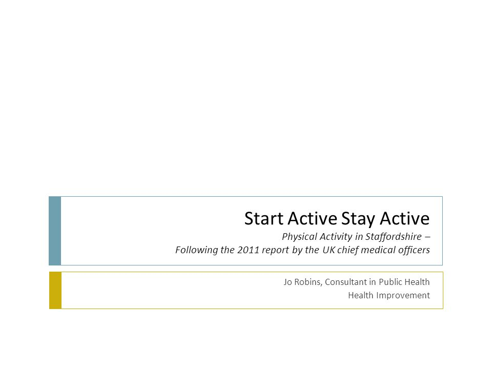Start Active Stay Active Physical Activity in Staffordshire – Following the 2011 report by the UK chief medical officers Jo Robins, Consultant in Publ