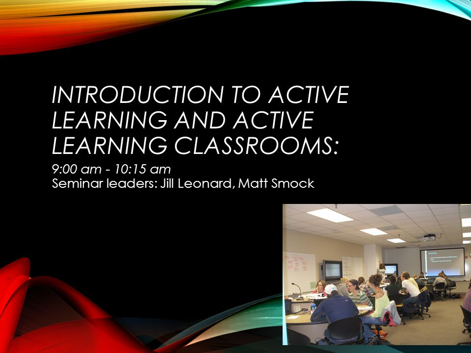 INTRODUCTION TO ACTIVE LEARNING AND ACTIVE LEARNING CLASSROOMS: 9:00 am - 10:15 am Seminar leaders: Jill Leonard, Matt Smock