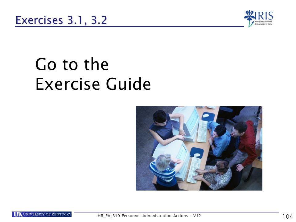 104 HR_PA_310 Personnel Administration Actions - V12 Exercises 3.1, 3.2 Go to the Exercise Guide