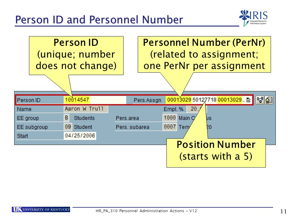 11 HR_PA_310 Personnel Administration Actions - V12 Person ID and Personnel Number Person ID (unique; number does not change) Personnel Number (PerNr) (related to assignment; one PerNr per assignment Position Number (starts with a 5)