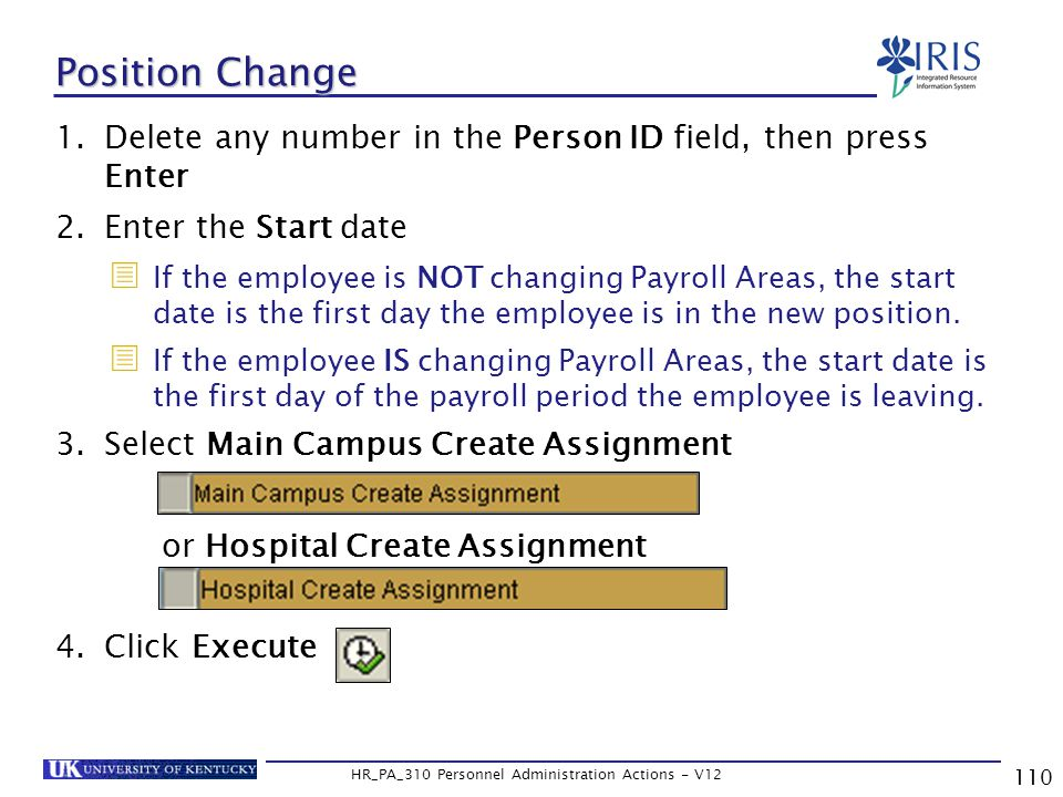 110 HR_PA_310 Personnel Administration Actions - V12 1.Delete any number in the Person ID field, then press Enter 2.Enter the Start date  If the employee is NOT changing Payroll Areas, the start date is the first day the employee is in the new position.