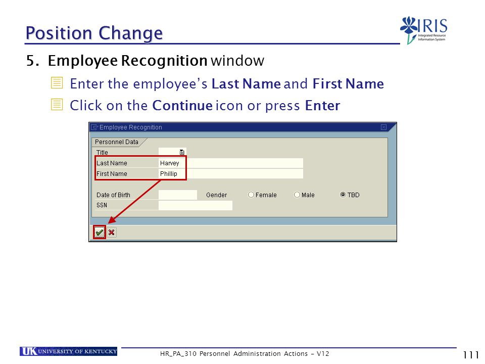 111 HR_PA_310 Personnel Administration Actions - V12 5.Employee Recognition window  Enter the employee's Last Name and First Name  Click on the Continue icon or press Enter Position Change