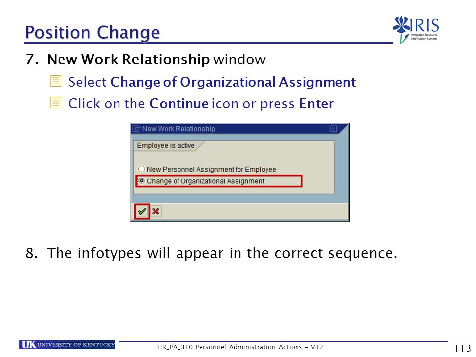 113 HR_PA_310 Personnel Administration Actions - V12 7.New Work Relationship window  Select Change of Organizational Assignment  Click on the Continue icon or press Enter 8.The infotypes will appear in the correct sequence.