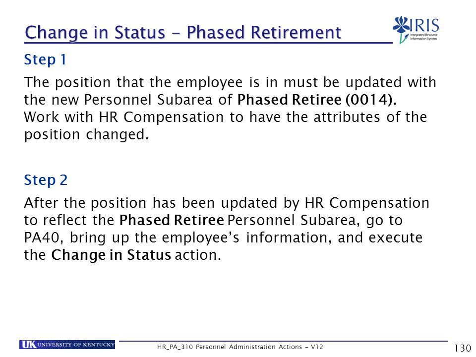 130 HR_PA_310 Personnel Administration Actions - V12 Change in Status - Phased Retirement Step 1 The position that the employee is in must be updated with the new Personnel Subarea of Phased Retiree (0014).