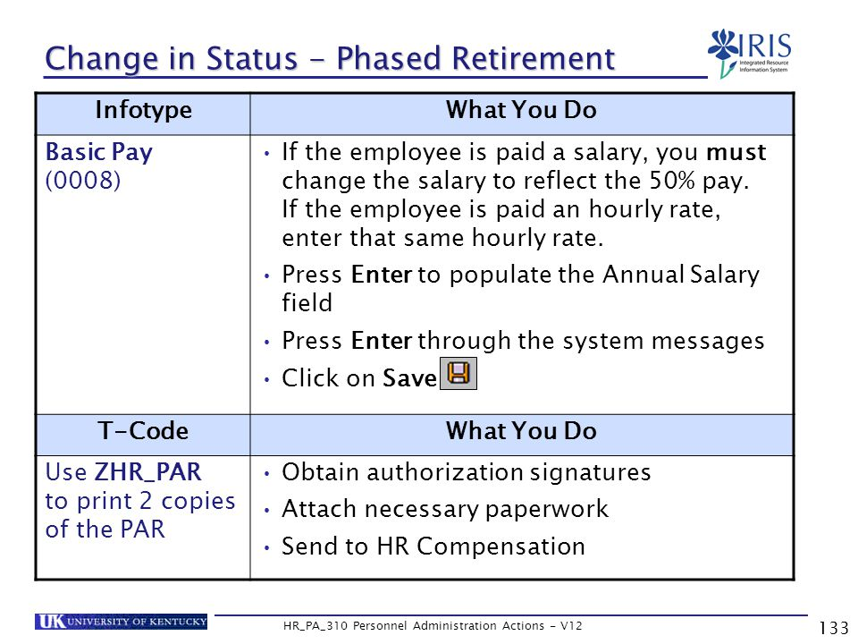 133 HR_PA_310 Personnel Administration Actions - V12 Change in Status - Phased Retirement InfotypeWhat You Do Basic Pay (0008) If the employee is paid a salary, you must change the salary to reflect the 50% pay.