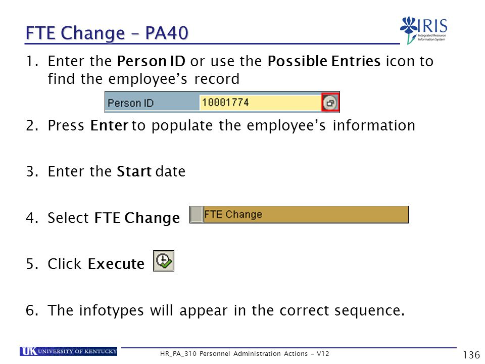136 HR_PA_310 Personnel Administration Actions - V12 1.Enter the Person ID or use the Possible Entries icon to find the employee's record 2.Press Enter to populate the employee's information 3.Enter the Start date 4.Select FTE Change 5.Click Execute 6.The infotypes will appear in the correct sequence.