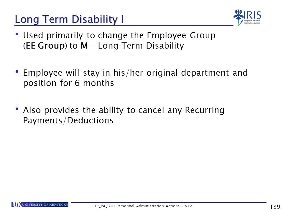 139 HR_PA_310 Personnel Administration Actions - V12 Long Term Disability I Used primarily to change the Employee Group (EE Group) to M – Long Term Disability Employee will stay in his/her original department and position for 6 months Also provides the ability to cancel any Recurring Payments/Deductions
