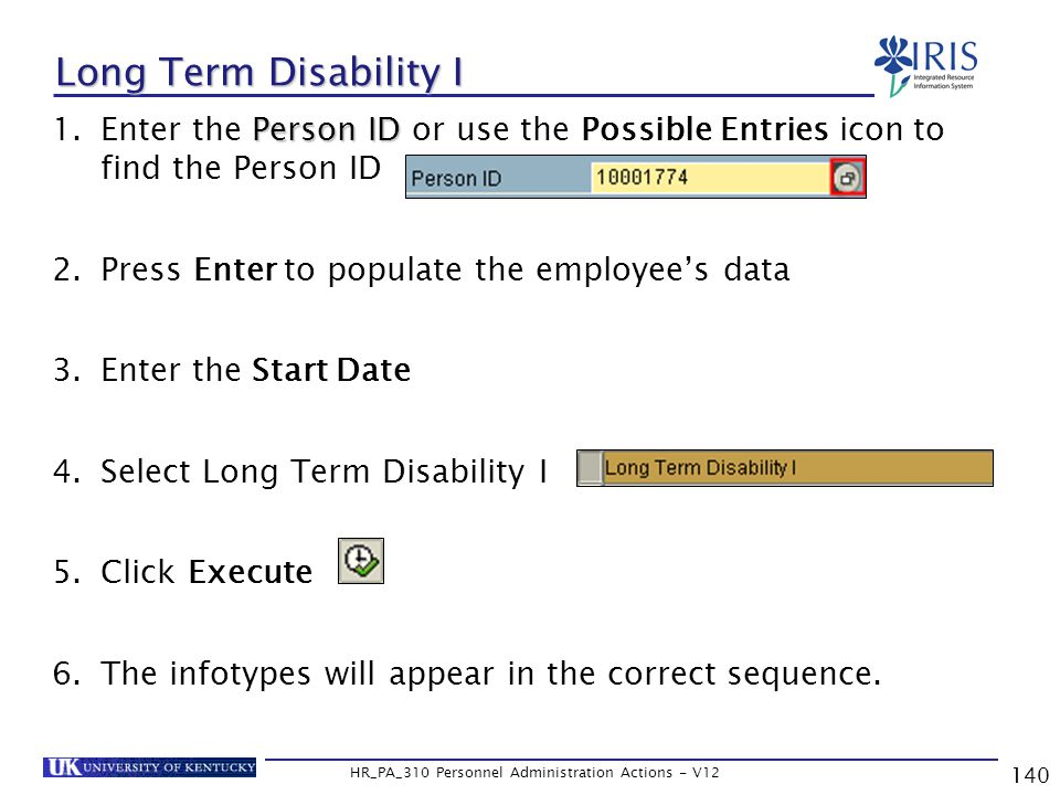 140 HR_PA_310 Personnel Administration Actions - V12 Person ID 1.Enter the Person ID or use the Possible Entries icon to find the Person ID 2.Press Enter to populate the employee's data 3.Enter the Start Date 4.Select Long Term Disability I 5.Click Execute 6.The infotypes will appear in the correct sequence.