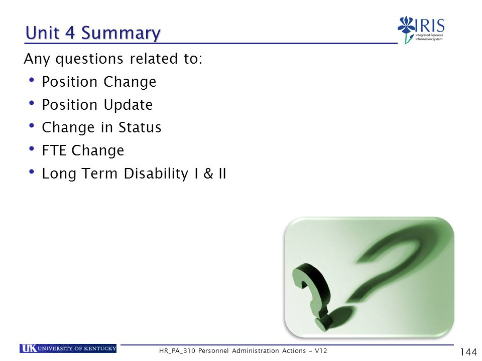Unit 4 Summary Any questions related to: Position Change Position Update Change in Status FTE Change Long Term Disability I & II 144 HR_PA_310 Personnel Administration Actions - V12