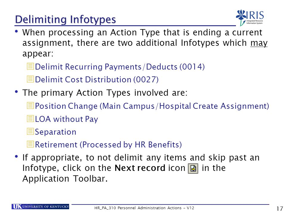 Delimiting Infotypes When processing an Action Type that is ending a current assignment, there are two additional Infotypes which may appear:  Delimit Recurring Payments/Deducts (0014)  Delimit Cost Distribution (0027) The primary Action Types involved are:  Position Change (Main Campus/Hospital Create Assignment)  LOA without Pay  Separation  Retirement (Processed by HR Benefits) If appropriate, to not delimit any items and skip past an Infotype, click on the Next record icon in the Application Toolbar.