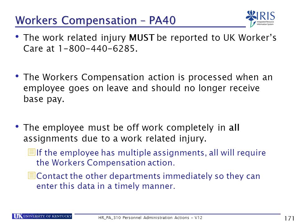 171 HR_PA_310 Personnel Administration Actions - V12 Workers Compensation – PA40 The work related injury MUST be reported to UK Worker's Care at 1-800-440-6285.