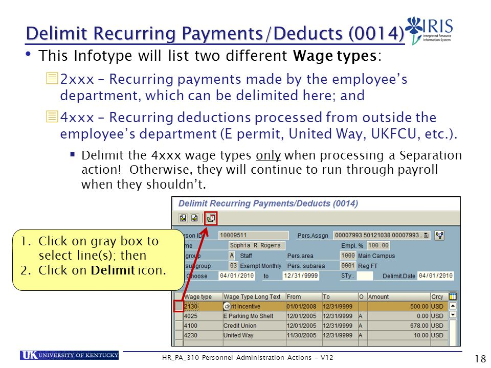 Delimit Recurring Payments/Deducts (0014) This Infotype will list two different Wage types:  2xxx – Recurring payments made by the employee's department, which can be delimited here; and  4xxx – Recurring deductions processed from outside the employee's department (E permit, United Way, UKFCU, etc.).