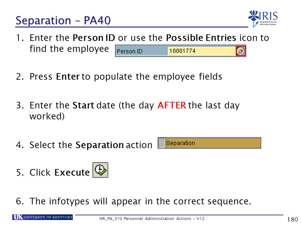 180 HR_PA_310 Personnel Administration Actions - V12 1.Enter the Person ID or use the Possible Entries icon to find the employee 2.Press Enter to populate the employee fields 3.Enter the Start date (the day AFTER the last day worked) 4.Select the Separation action 5.Click Execute 6.The infotypes will appear in the correct sequence.