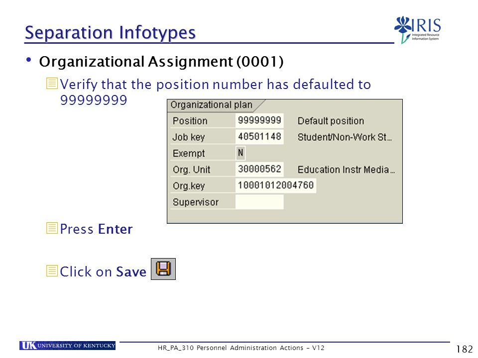 182 HR_PA_310 Personnel Administration Actions - V12 Separation Infotypes Organizational Assignment (0001)  Verify that the position number has defaulted to 99999999  Press Enter  Click on Save