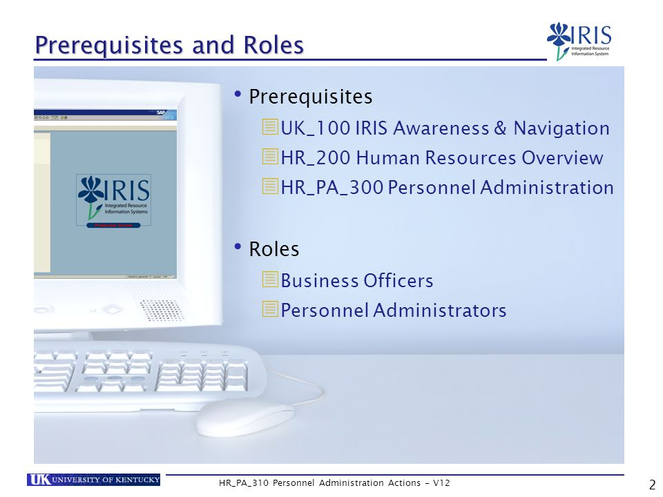 2 HR_PA_310 Personnel Administration Actions - V12 Prerequisites and Roles Prerequisites  UK_100 IRIS Awareness & Navigation  HR_200 Human Resources Overview  HR_PA_300 Personnel Administration Roles  Business Officers  Personnel Administrators