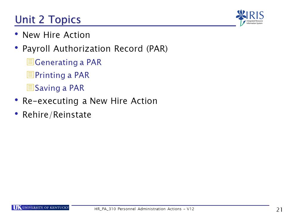 21 HR_PA_310 Personnel Administration Actions - V12 Unit 2 Topics New Hire Action Payroll Authorization Record (PAR)  Generating a PAR  Printing a PAR  Saving a PAR Re-executing a New Hire Action Rehire/Reinstate