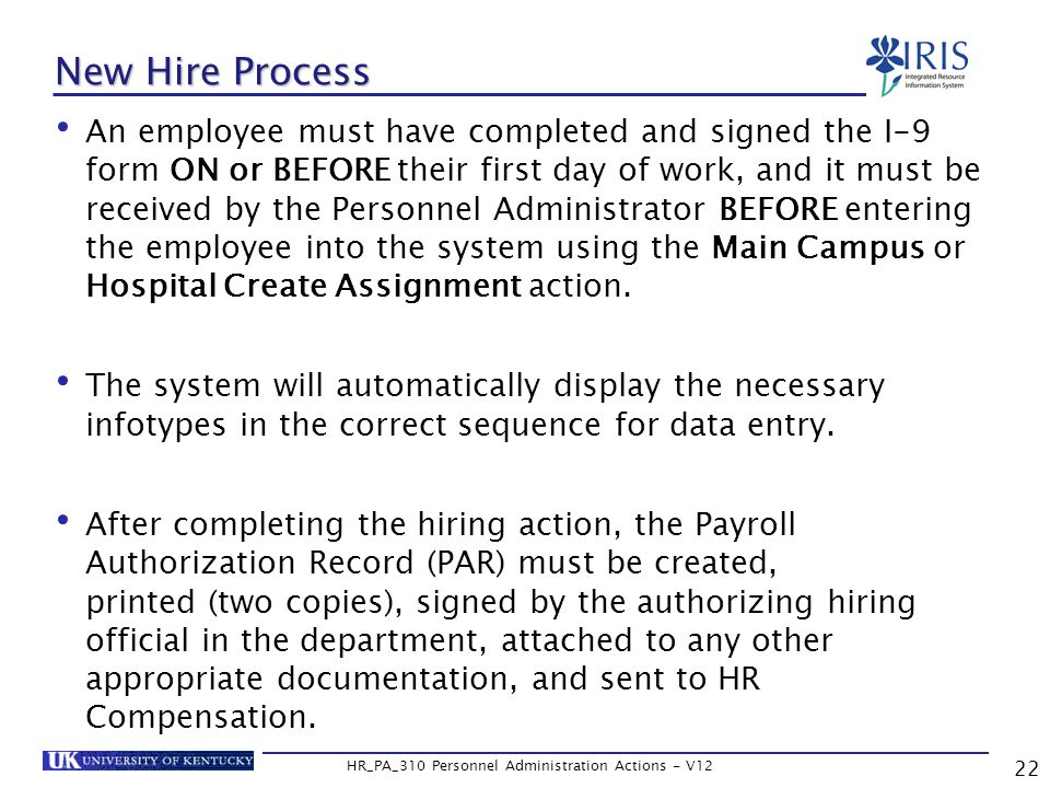 22 HR_PA_310 Personnel Administration Actions - V12 New Hire Process An employee must have completed and signed the I-9 form ON or BEFORE their first day of work, and it must be received by the Personnel Administrator BEFORE entering the employee into the system using the Main Campus or Hospital Create Assignment action.