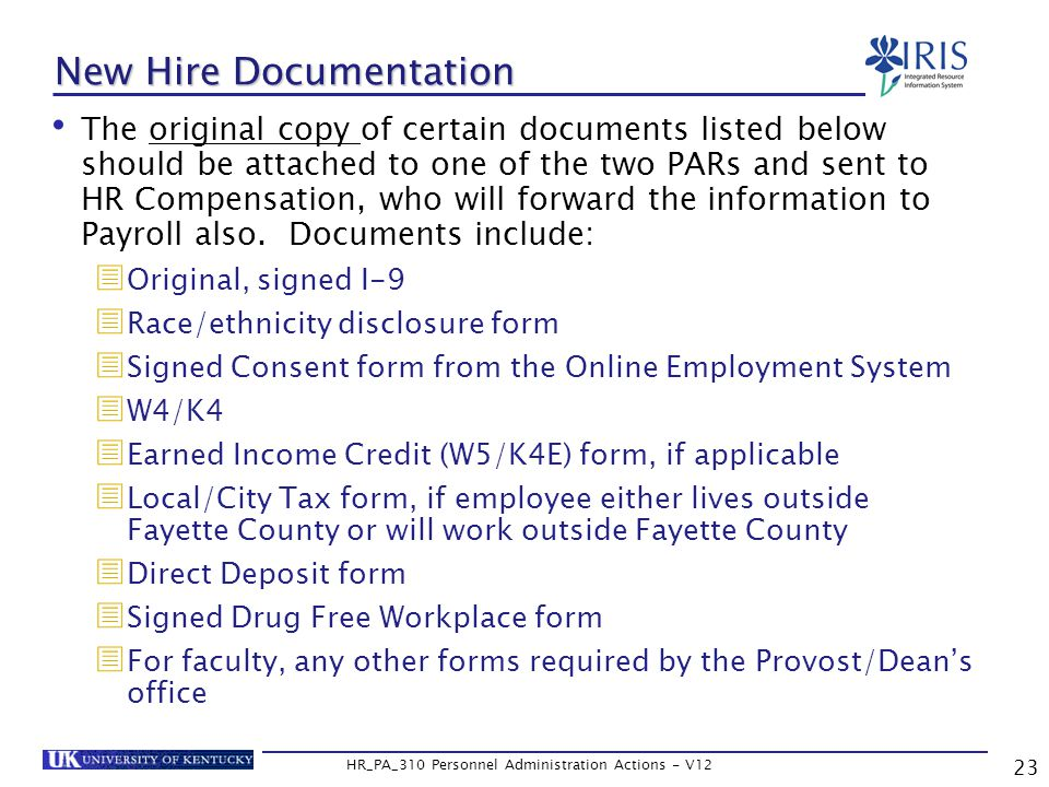 23 HR_PA_310 Personnel Administration Actions - V12 New Hire Documentation The original copy of certain documents listed below should be attached to one of the two PARs and sent to HR Compensation, who will forward the information to Payroll also.