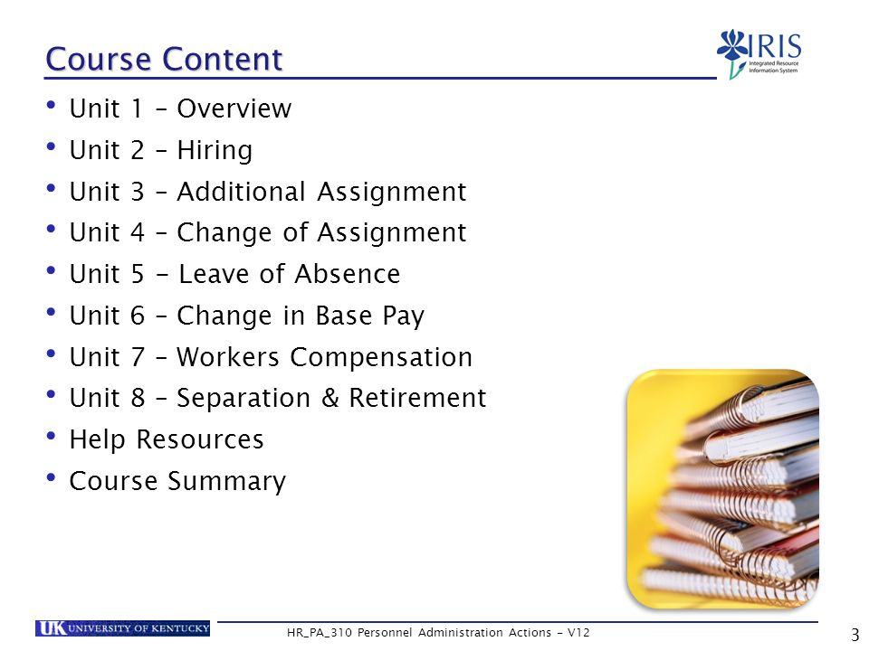 3 HR_PA_310 Personnel Administration Actions - V12 Course Content Unit 1 – Overview Unit 2 – Hiring Unit 3 – Additional Assignment Unit 4 – Change of Assignment Unit 5 - Leave of Absence Unit 6 – Change in Base Pay Unit 7 – Workers Compensation Unit 8 – Separation & Retirement Help Resources Course Summary