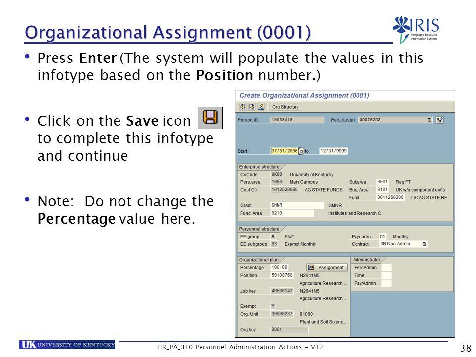 Organizational Assignment (0001) Press Enter (The system will populate the values in this infotype based on the Position number.) Click on the Save icon to complete this infotype and continue Note: Do not change the Percentage value here.