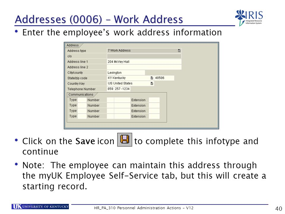 Addresses (0006) – Work Address Enter the employee's work address information Click on the Save icon to complete this infotype and continue Note: The employee can maintain this address through the myUK Employee Self-Service tab, but this will create a starting record.